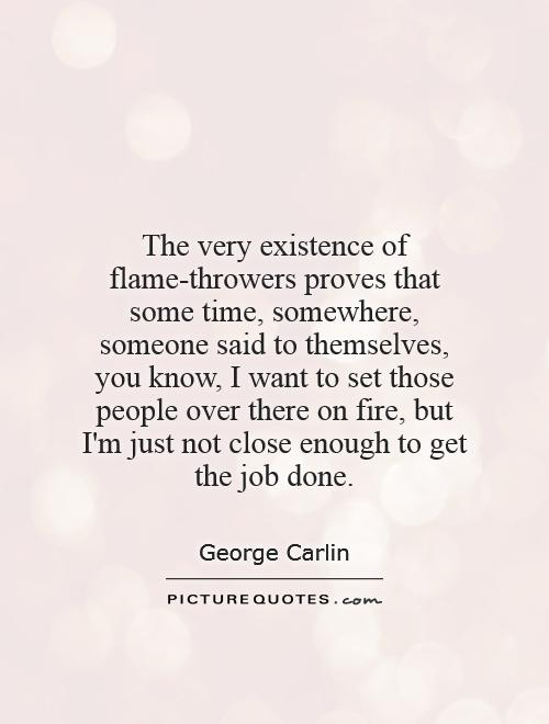 The very existence of flame-throwers proves that some time, somewhere, someone said to themselves, you know, I want to set those people over there on fire, but I'm just not close enough to get the job done Picture Quote #1