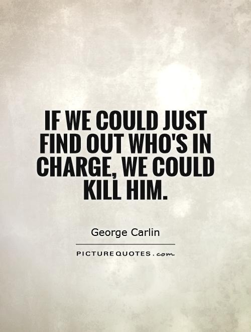 If we could just find out who's in charge, we could kill him Picture Quote #1