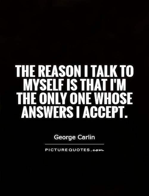 The reason I talk to myself is that I'm the only one whose answers I accept Picture Quote #1
