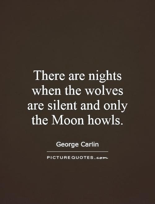 There are nights when the wolves are silent and only the Moon howls Picture Quote #1
