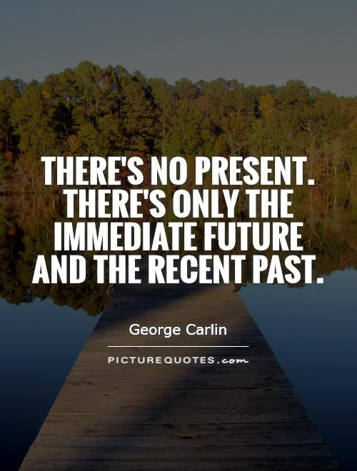 There's no present. There's only the immediate future and the recent past Picture Quote #1