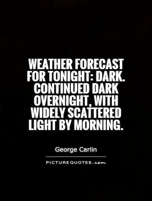 Weather forecast for tonight: dark. Continued dark overnight, with widely scattered light by morning Picture Quote #1