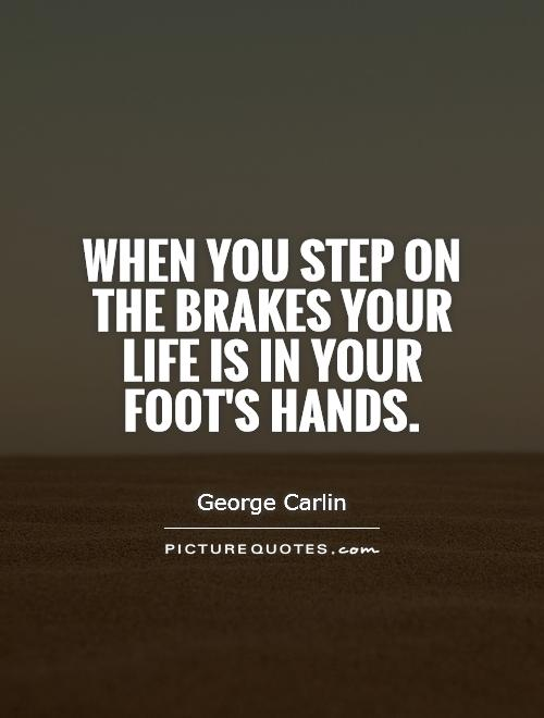 when you step on the brakes your life is in your foot 39 s