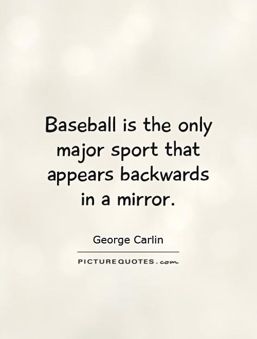 Baseball is the only major sport that appears backwards in a mirror Picture Quote #1
