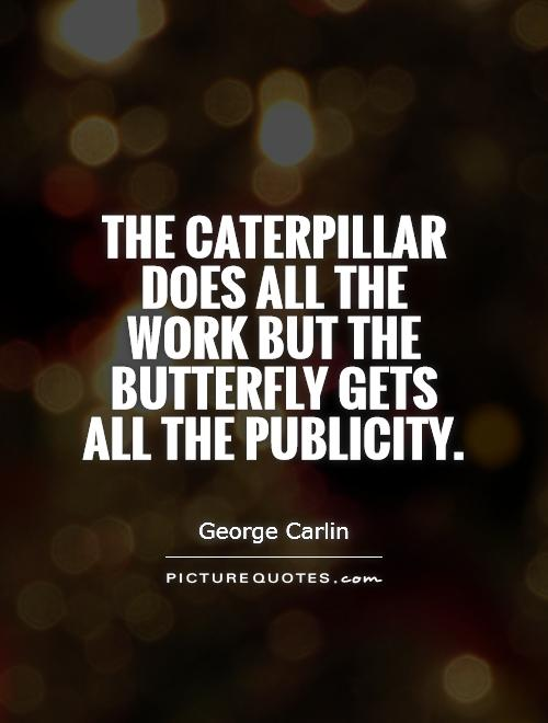 The caterpillar does all the work but the butterfly gets all the publicity Picture Quote #1