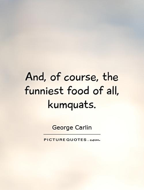 And, of course, the funniest food of all, kumquats Picture Quote #1
