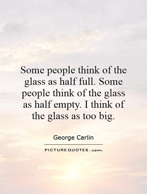 Some people think of the glass as half full. Some people think of the glass as half empty. I think of the glass as too big Picture Quote #1