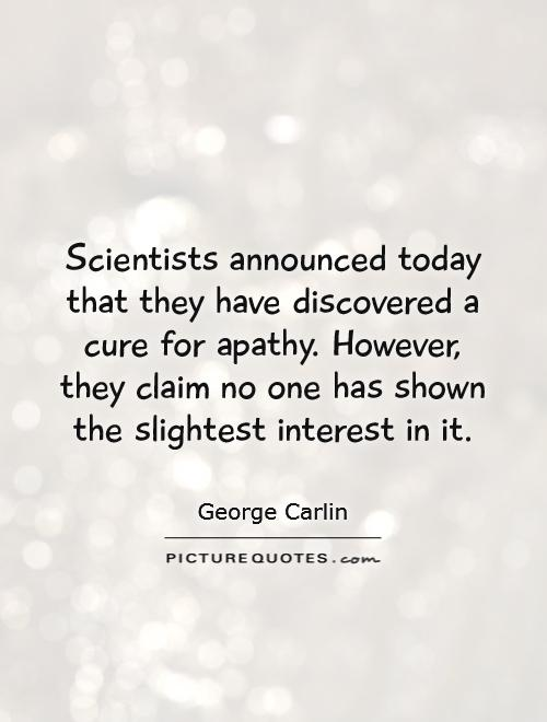 Scientists announced today that they have discovered a cure for apathy. However, they claim no one has shown the slightest interest in it Picture Quote #1