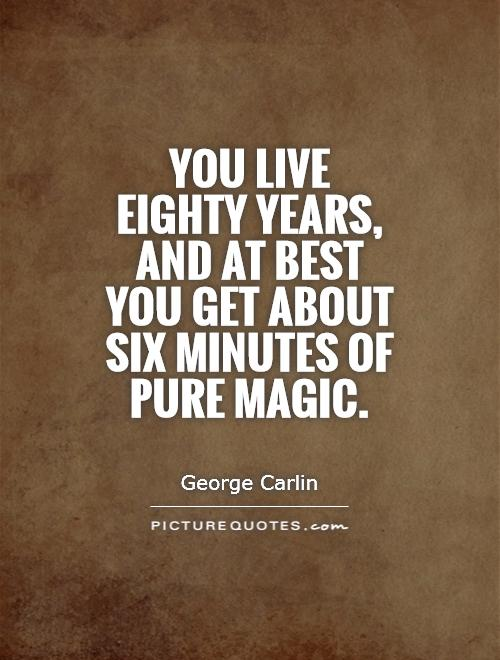 You live eighty years, and at best you get about six minutes of pure magic Picture Quote #1