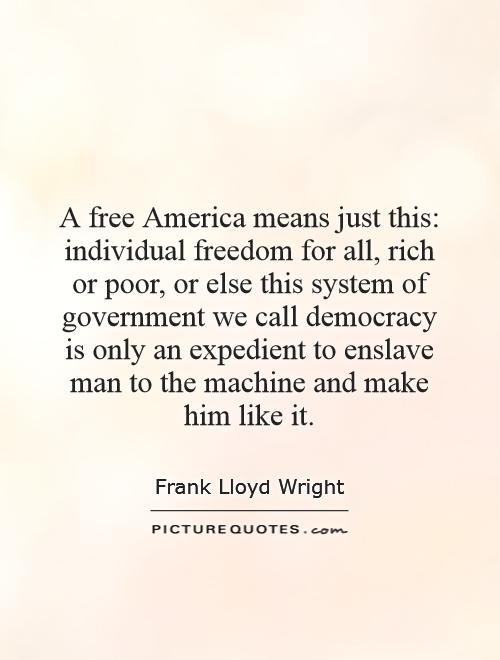 A free America means just this: individual freedom for all, rich or poor, or else this system of government we call democracy is only an expedient to enslave man to the machine and make him like it Picture Quote #1