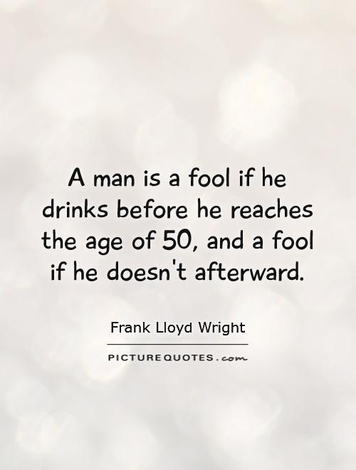 A man is a fool if he drinks before he reaches the age of 50, and a fool if he doesn't afterward Picture Quote #1