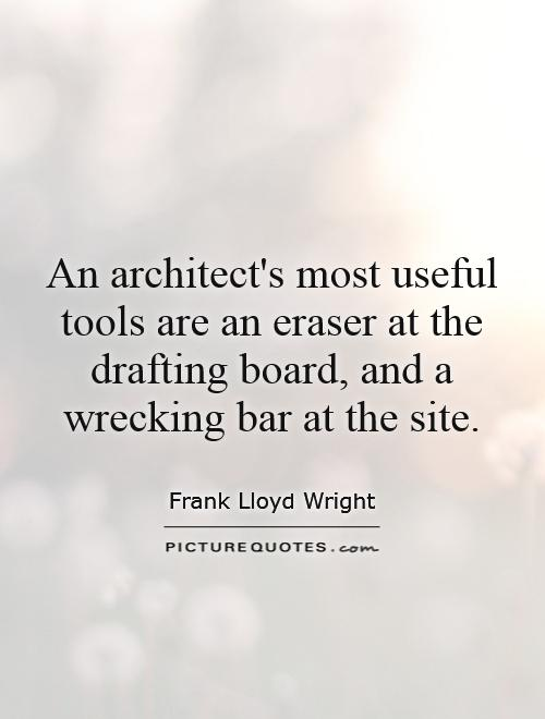 An architect's most useful tools are an eraser at the drafting board, and a wrecking bar at the site Picture Quote #1