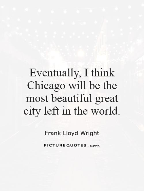 Eventually, I think Chicago will be the most beautiful great city left in the world Picture Quote #1