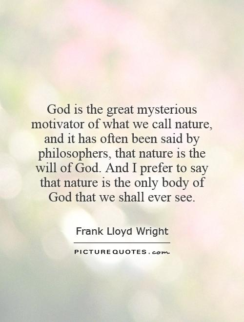 God is the great mysterious motivator of what we call nature, and it has often been said by philosophers, that nature is the will of God. And I prefer to say that nature is the only body of God that we shall ever see Picture Quote #1