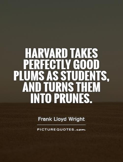 Harvard takes perfectly good plums as students, and turns them into prunes Picture Quote #1