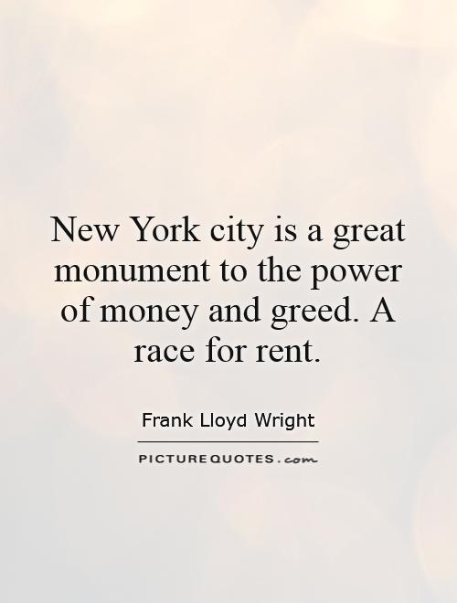 New York city is a great monument to the power of money and greed. A race for rent Picture Quote #1