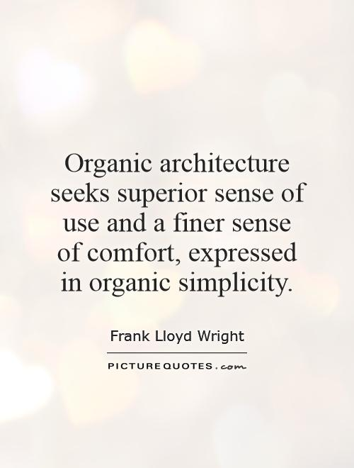 Organic Architecture Seeks Superior Sense Of Use And A Finer Sense Of  Comfort, Expressed In Organic Simplicity