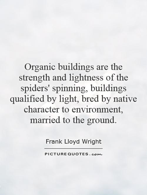 Organic buildings are the strength and lightness of the spiders' spinning, buildings qualified by light, bred by native character to environment, married to the ground Picture Quote #1