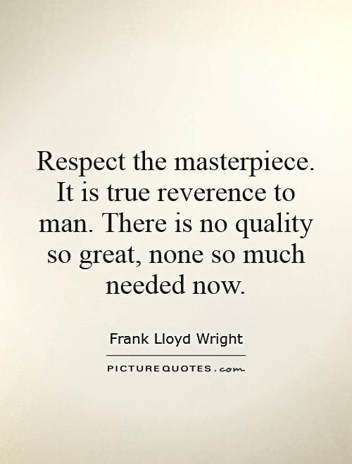 Respect the masterpiece. It is true reverence to man. There is no quality so great, none so much needed now Picture Quote #1