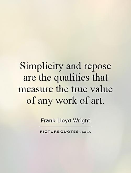 Simplicity and repose are the qualities that measure the true value of any work of art Picture Quote #1