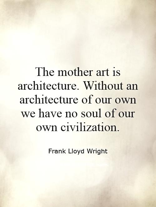 The mother art is architecture. Without an architecture of our own we have no soul of our own civilization Picture Quote #1