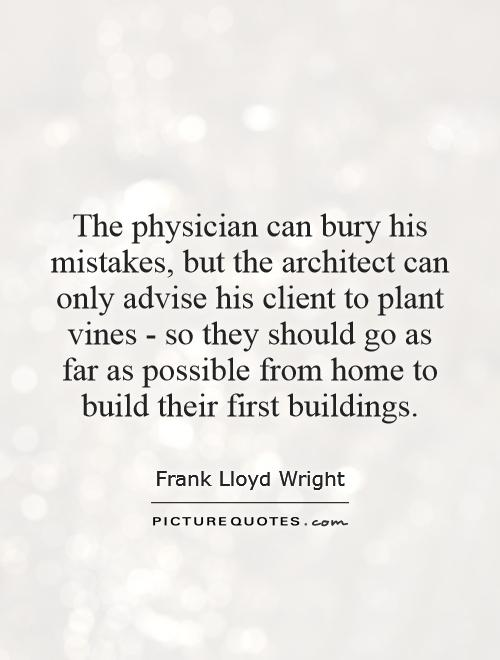 The physician can bury his mistakes, but the architect can only advise his client to plant vines - so they should go as far as possible from home to build their first buildings Picture Quote #1