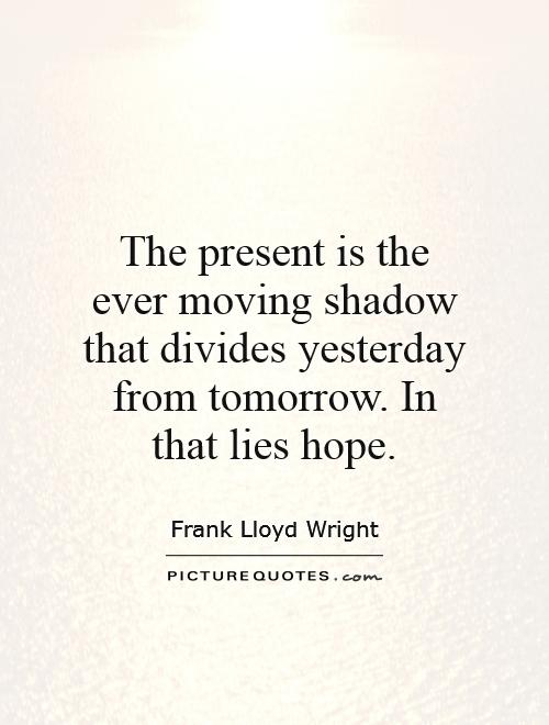 The present is the ever moving shadow that divides yesterday from tomorrow. In that lies hope Picture Quote #1