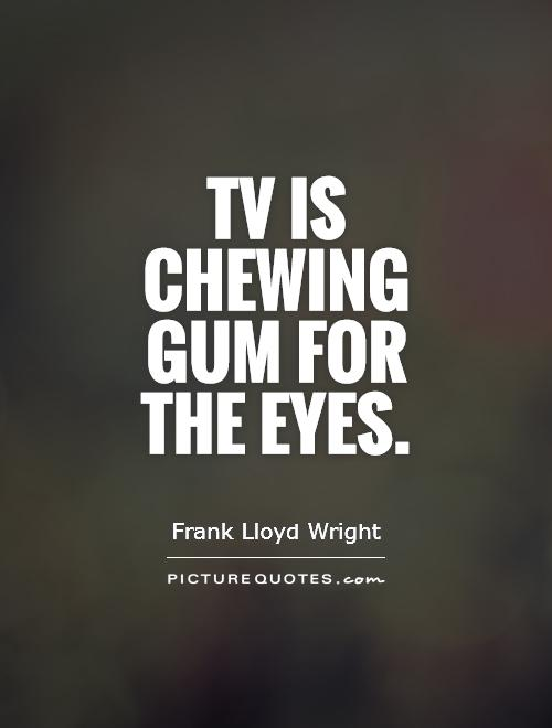 Tv is chewing gum for the eyes Picture Quote #1