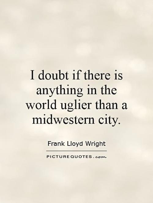 I doubt if there is anything in the world uglier than a Midwestern city Picture Quote #1