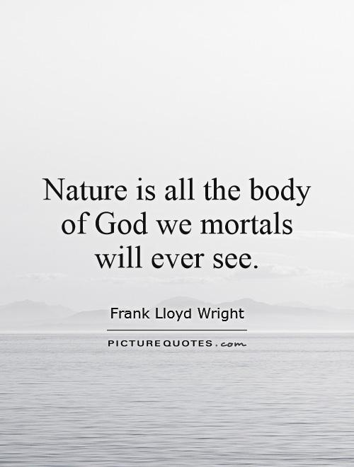 Nature is all the body of God we mortals will ever see Picture Quote #1