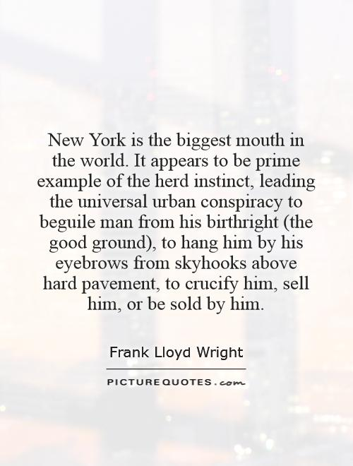 New York is the biggest mouth in the world. It appears to be prime example of the herd instinct, leading the universal urban conspiracy to beguile man from his birthright (the good ground), to hang him by his eyebrows from skyhooks above hard pavement, to crucify him, sell him, or be sold by him Picture Quote #1