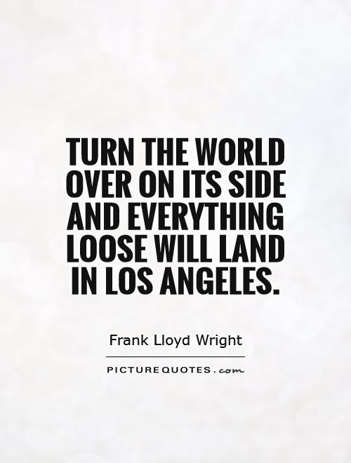 Turn the world over on its side and everything loose will land in Los Angeles Picture Quote #1