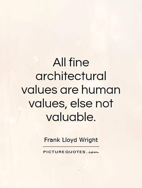 All fine architectural values are human values, else not valuable Picture Quote #1
