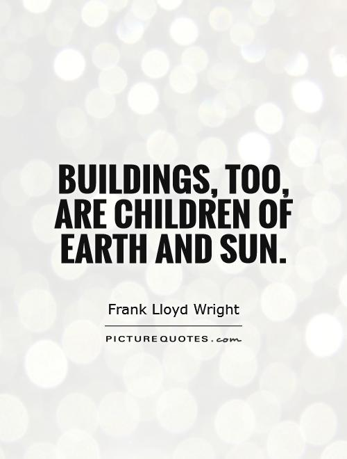 Buildings, too, are children of Earth and sun Picture Quote #1