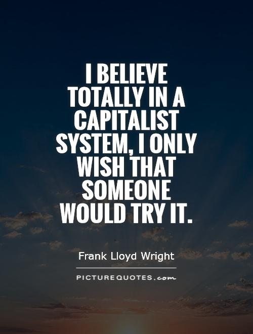 I believe totally in a capitalist system, I only wish that someone would try it Picture Quote #1