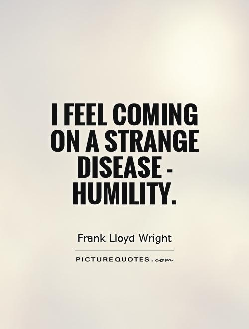 I feel coming on a strange disease - humility Picture Quote #1