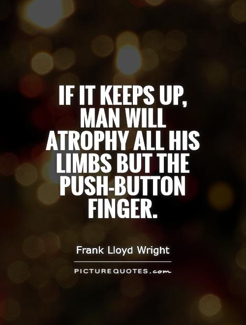 If it keeps up, man will atrophy all his limbs but the push-button finger Picture Quote #1