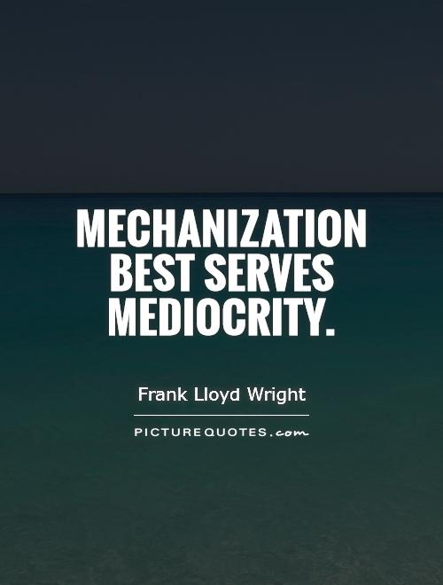 Mechanization best serves mediocrity Picture Quote #1