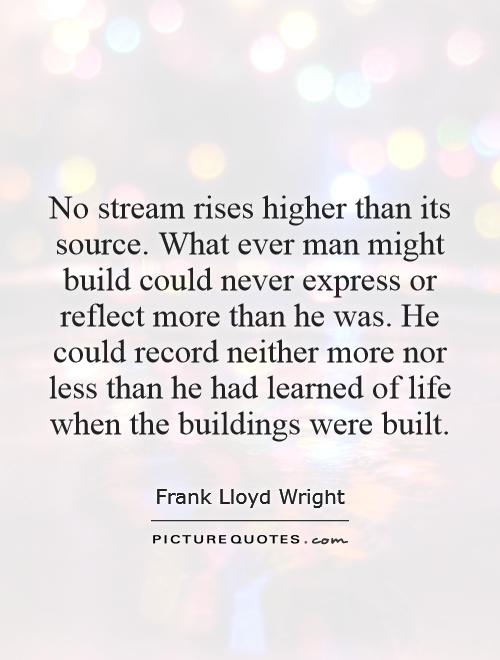 No stream rises higher than its source. What ever man might build could never express or reflect more than he was. He could record neither more nor less than he had learned of life when the buildings were built Picture Quote #1