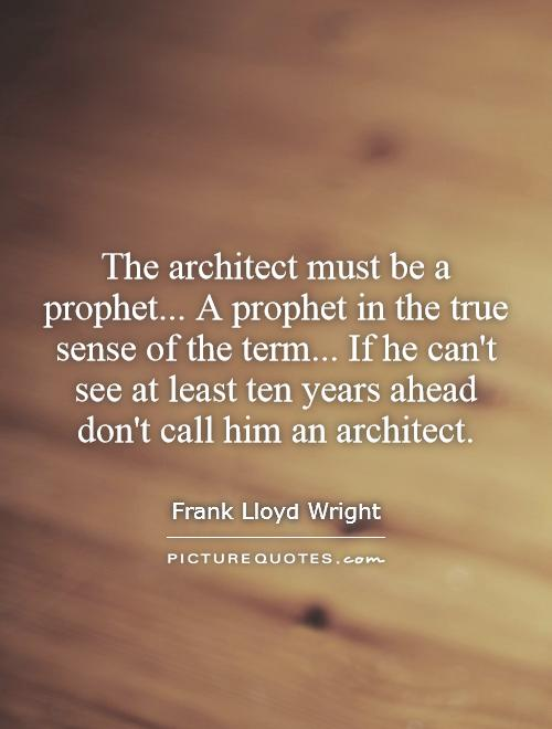 The architect must be a prophet... A prophet in the true sense of the term... If he can't see at least ten years ahead don't call him an architect Picture Quote #1