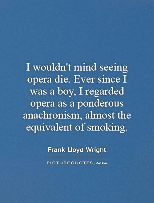 I wouldn't mind seeing opera die. Ever since I was a boy, I regarded opera as a ponderous anachronism, almost the equivalent of smoking Picture Quote #1