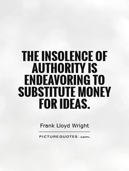 The insolence of authority is endeavoring to substitute money for ideas Picture Quote #1