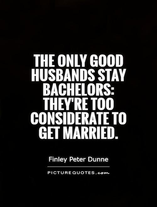 The only good husbands stay bachelors: they're too considerate to get married Picture Quote #1