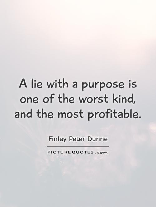 A lie with a purpose is one of the worst kind, and the most profitable Picture Quote #1