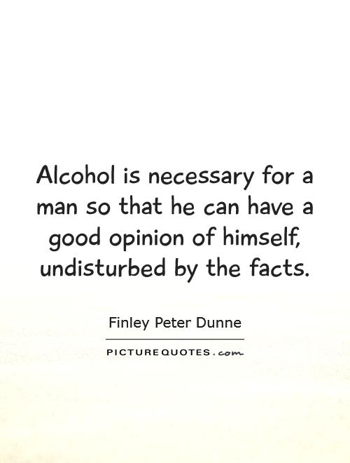 Alcohol is necessary for a man so that he can have a good opinion of himself, undisturbed by the facts Picture Quote #1