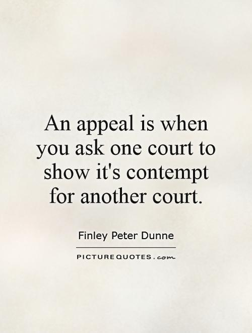 An appeal is when you ask one court to show it's contempt for another court Picture Quote #1