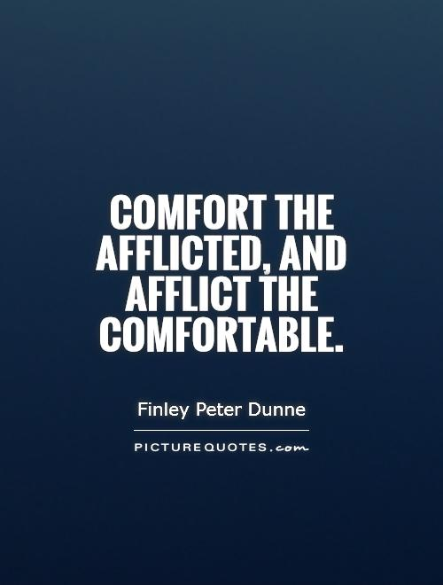 Comfort the afflicted, and afflict the comfortable Picture Quote #1