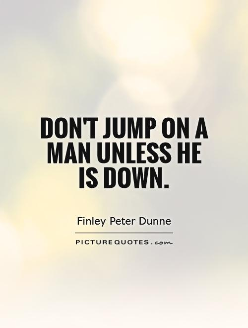 Don't jump on a man unless he is down Picture Quote #1