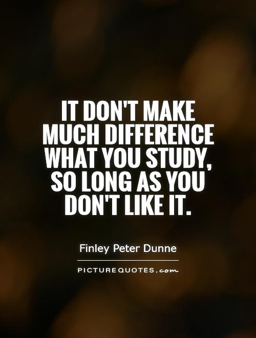 It don't make much difference what you study, so long as you don't like it Picture Quote #1