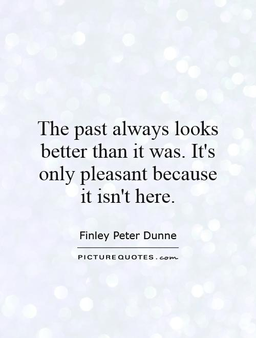 The past always looks better than it was. It's only pleasant because it isn't here Picture Quote #1